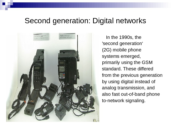 Second generation: Digital networks In the 1990 s, the 'second generation' (2 G) mobile phone systems