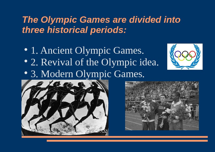 The Olympic Games are divided into three historical periods:  1. Ancient Olympic Games.  2.