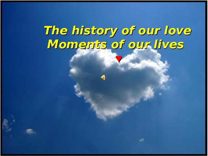 The history of our love  Moments of our lives  ♥♥