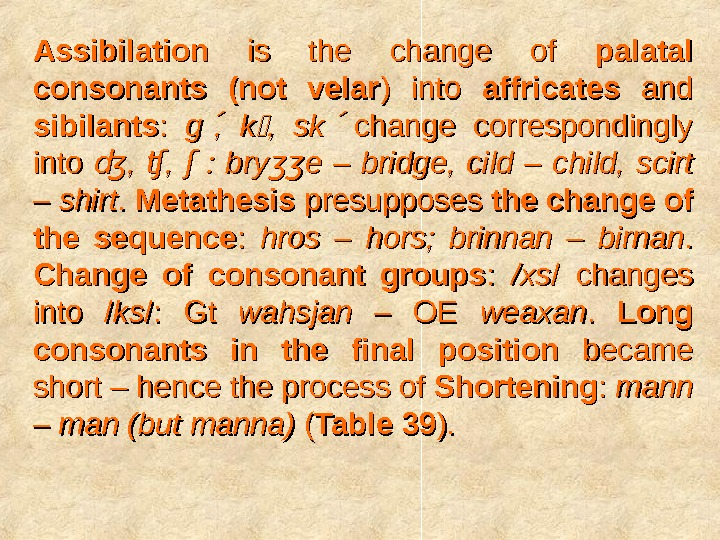 Assibilation  is the change of palatal consonants (not velar ) into affricates  and sibilants