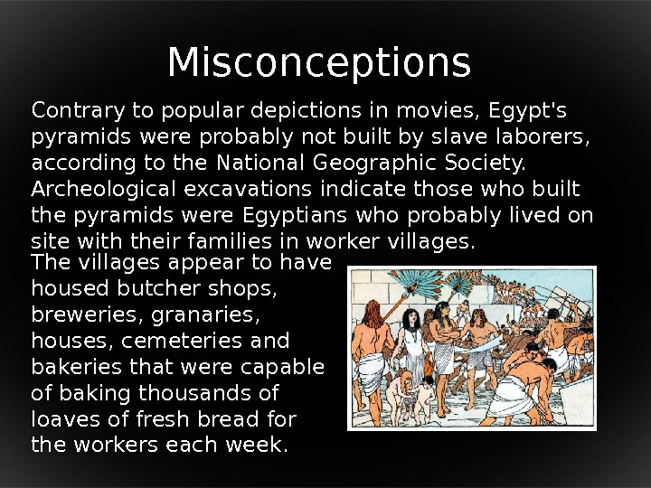 M isconceptions Contrary to popular depictions in movies, Egypt's pyramids were probably not built by slave