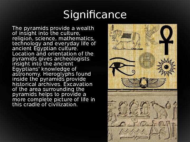 Significance The pyramids provide a wealth of insight into the culture,  religion, science, mathematics,