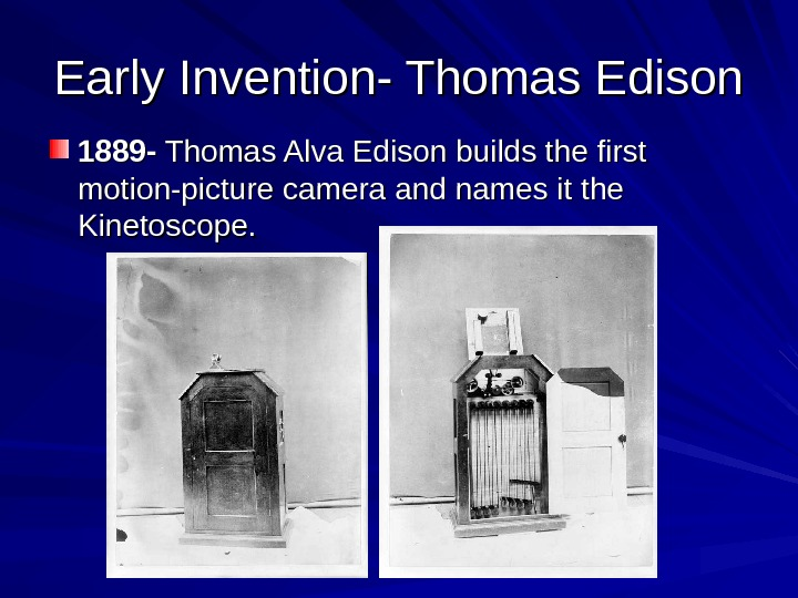 Early Invention- Thomas Edison 1889 - Thomas Alva Edison builds the first motion-picture camera