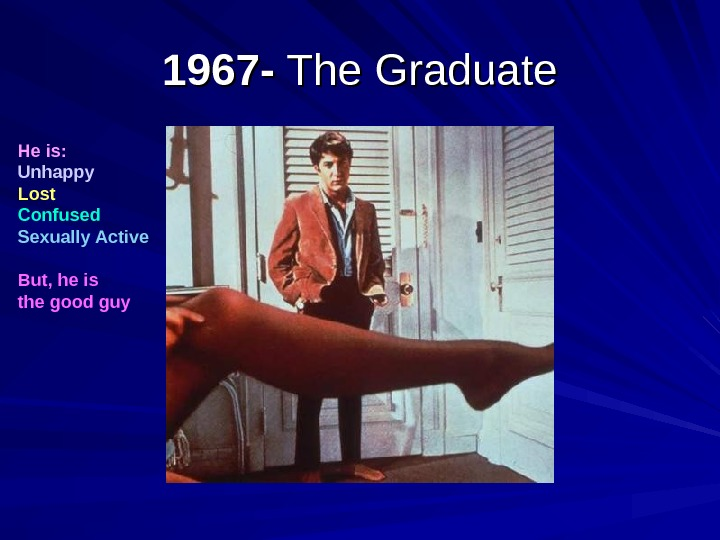 1967 - The Graduate He is:  Unhappy Lost Confused Sexually Active But, he