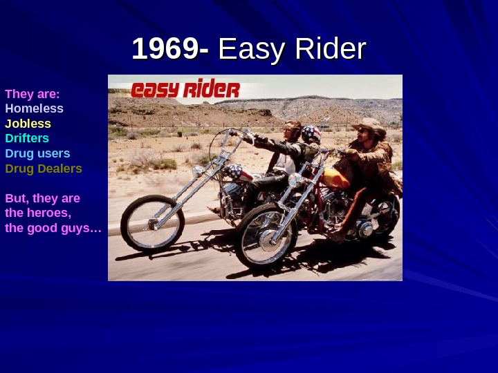 1969 - Easy Rider They are: Homeless Jobless Drifters Drug users Drug Dealers But,