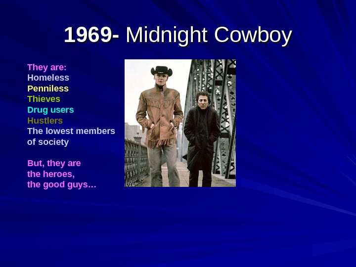 1969 - Midnight Cowboy They are: Homeless Penniless Thieves Drug users Hustlers The lowest