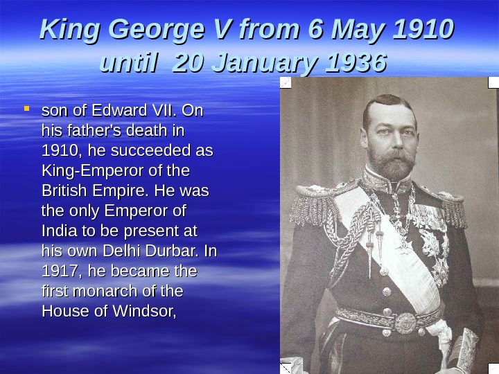 King George V from 6 May 1910 until 20 January 1936 son of Edward