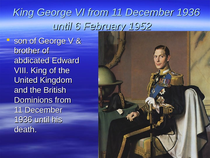 King George VI from 11 December 1936 until 6 February 1952 son of George