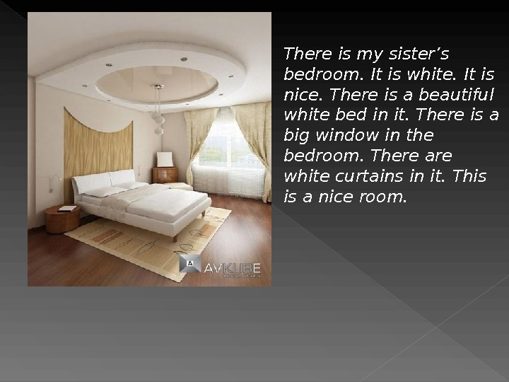 There is my sister's bedroom. It is white. It is nice. There is a beautiful white