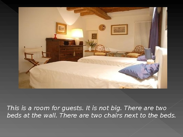 This is a room for guests. It is not big. There are two beds at the