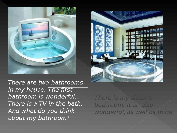 There are two bathrooms in my house. The first  bathroom is wonderful. .  There