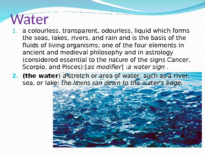 Water 1. a colourless, transparent, odourless, liquid which forms the seas, lakes, rivers, and rain and