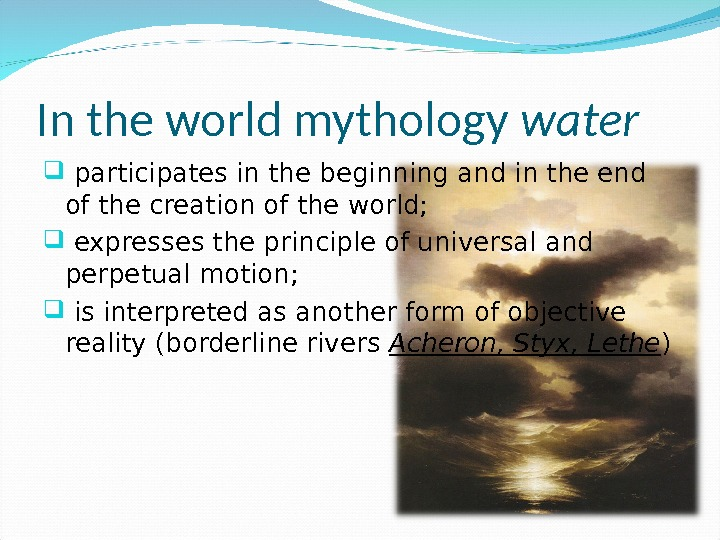 In the world mythology water participates in the beginning and in the end of the creation