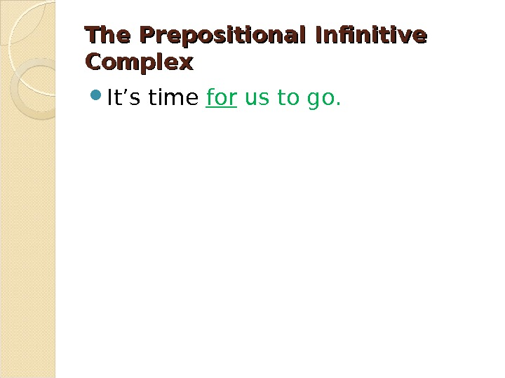 The Prepositional Infinitive Complex It's time for us to go.
