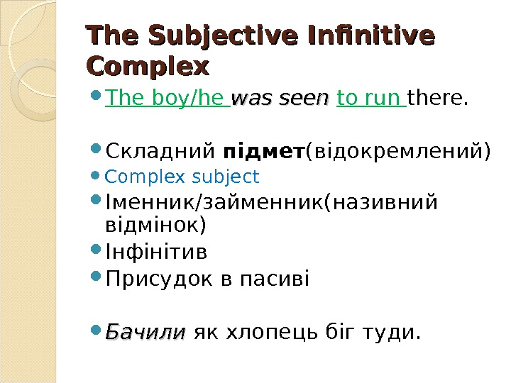 The Subjective Infinitive Complex The boy/he was seen to run there.  Складний підмет (відокремлений) Complex