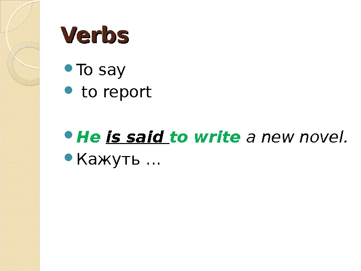 Verbs To say  to report He  is said to write a new novel.