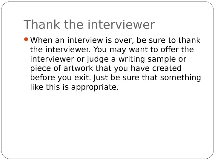 Thank the interviewer When an interview is over, be sure to thank the interviewer. You may