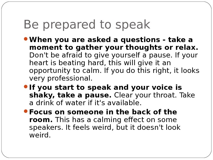 Be prepared to speak When you are asked a questions - take a moment to gather
