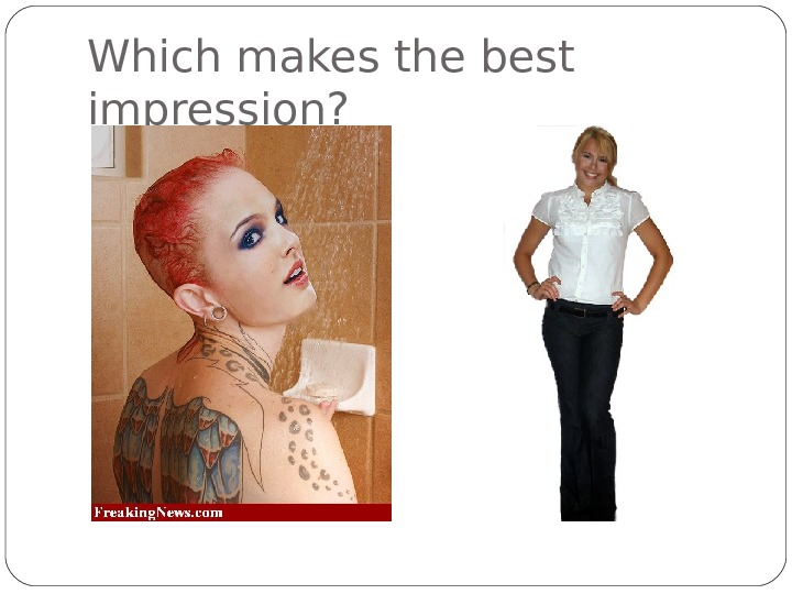 Which makes the best impression?
