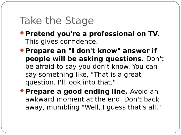 Take the Stage Pretend you're a professional on TV.  This gives confidence.  Prepare an