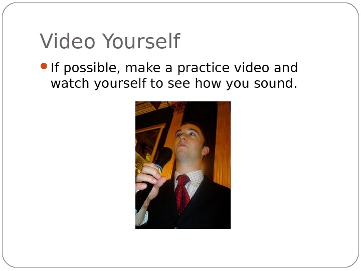 Video Yourself If possible, make a practice video and watch yourself to see how you sound.