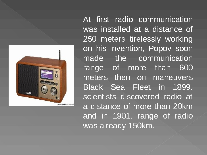 At first radio communication was installed at a distance of 250 meters tirelessly working on his