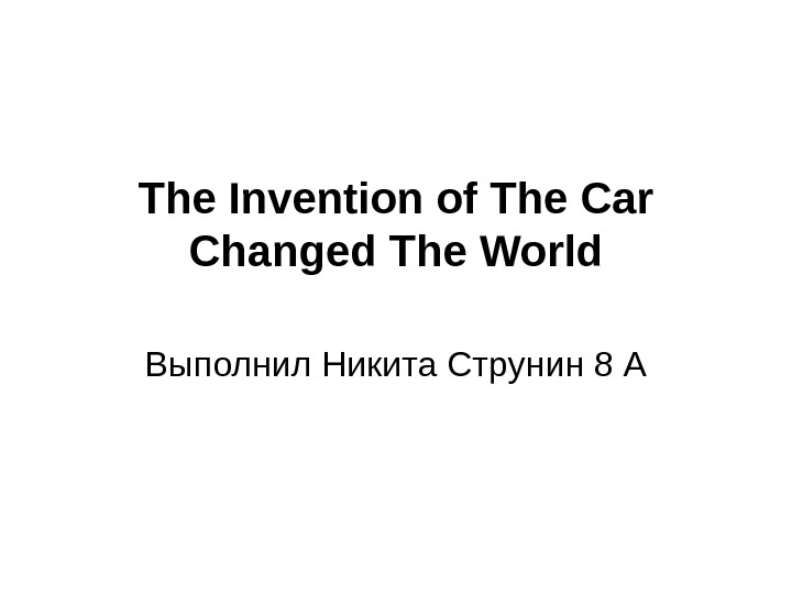 The Invention of The Car Changed The World Выполнил Никита Струнин 8 А