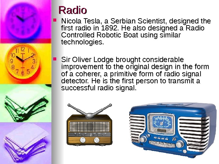 Radio Nicola Tesla, a Serbian Scientist, designed the first radio in 1892. He also