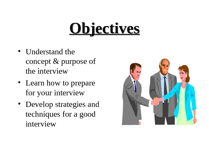 Objectives • Understand the concept & purpose of the interview • Learn how to prepare for