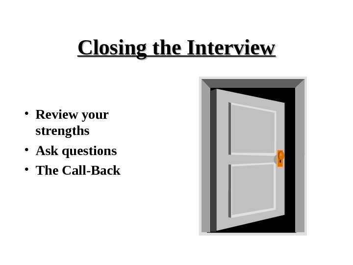 Closing the Interview • Review your strengths • Ask questions • The Call-Back