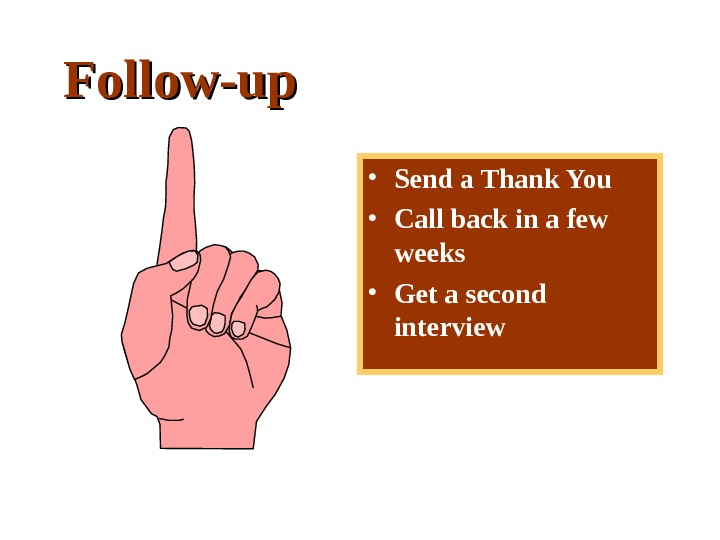 Follow-up • Send a Thank You • Call back in a few weeks • Get a
