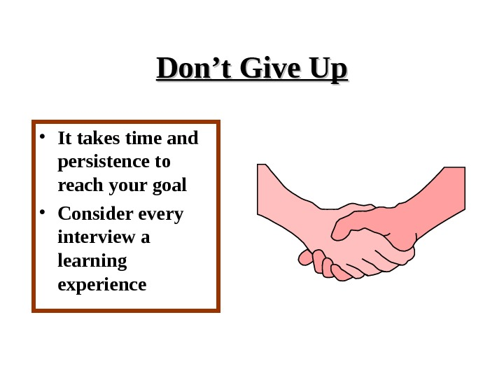 Don't Give Up • It takes time and persistence to reach your goal • Consider every
