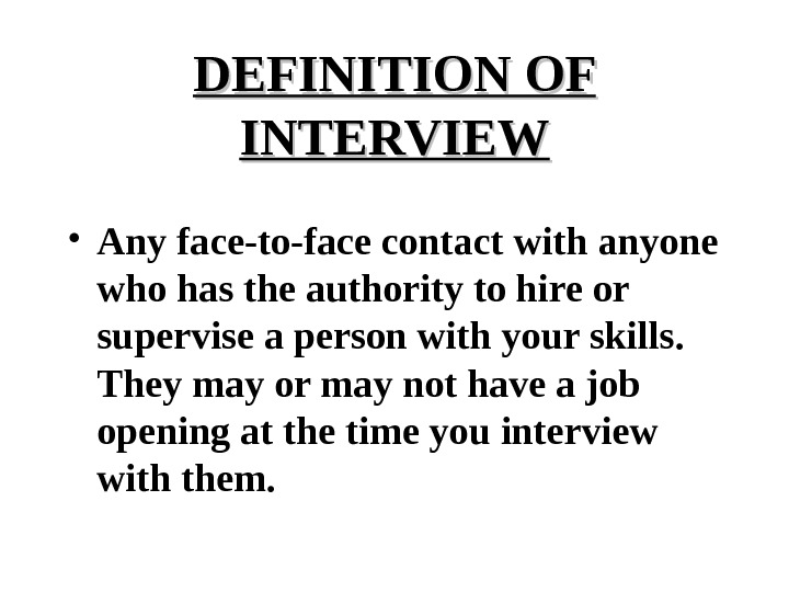 DEFINITION OF INTERVIEW • Any face-to-face contact with anyone who has the authority to hire or