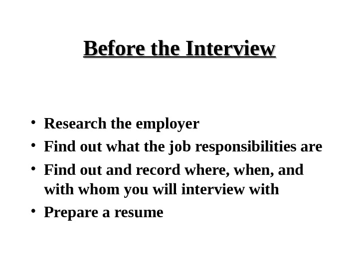 Before the Interview • Research the employer • Find out what the job responsibilities are •