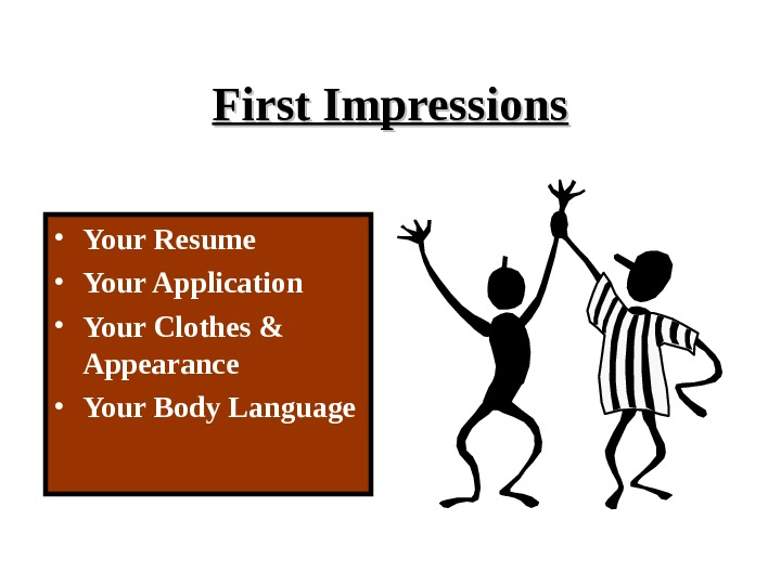 First Impressions • Your Resume • Your Application • Your Clothes & Appearance • Your Body