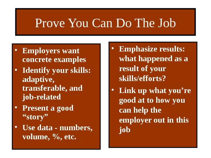 Prove You Can Do The Job • Employers want concrete examples • Identify your skills: