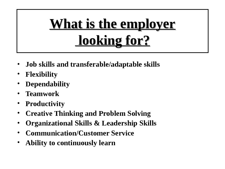 What is the employer looking for?  • Job skills and transferable/adaptable skills • Flexibility •
