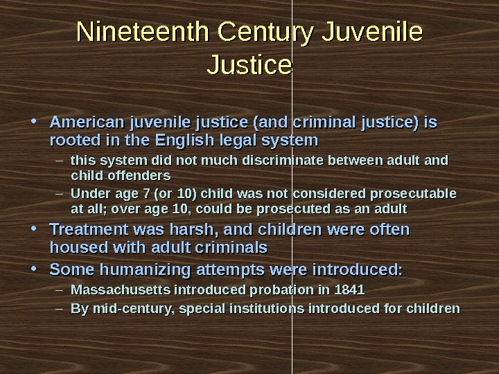 Nineteenth Century Juvenile Justice • American juvenile justice (and criminal justice) is rooted in the English