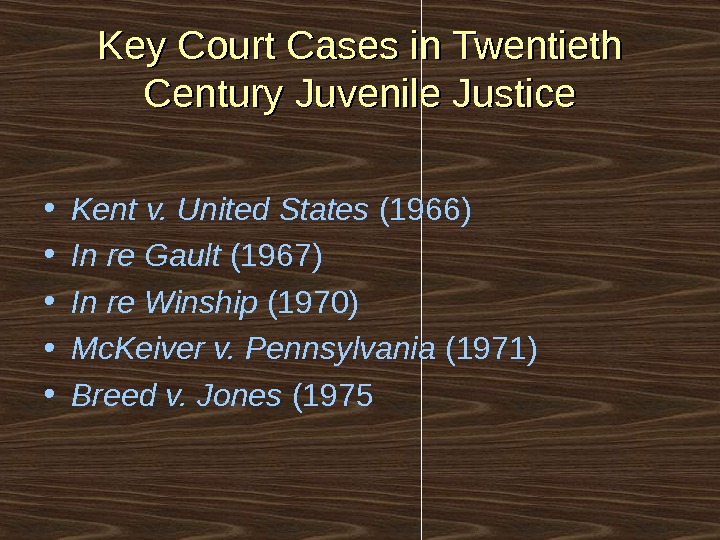 Key Court Cases in Twentieth Century Juvenile Justice • Kent v. United States (1966) • In