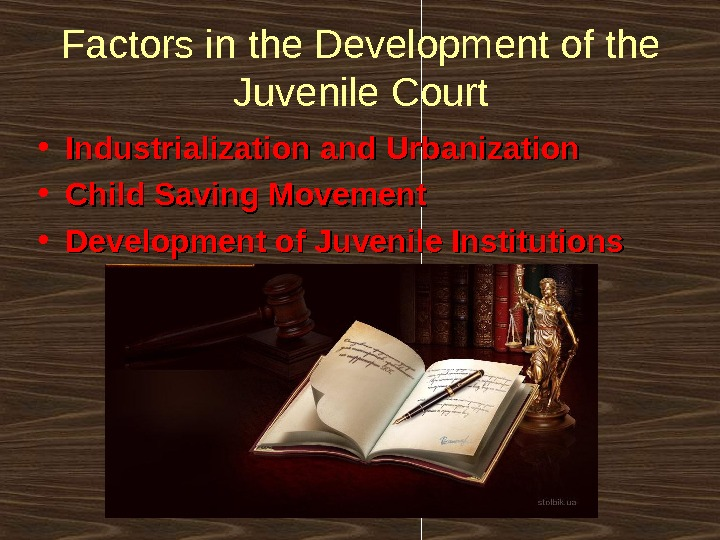 Factors in the Development of the Juvenile Court • Industrialization and Urbanization • Child Saving Movement