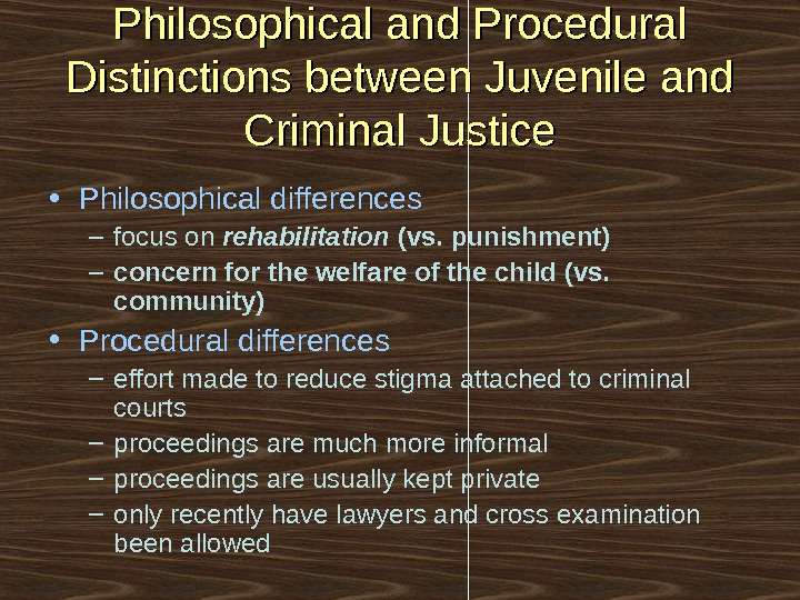 Philosophical and Procedural Distinctions between Juvenile and Criminal Justice • Philosophical differences – focus on rehabilitation