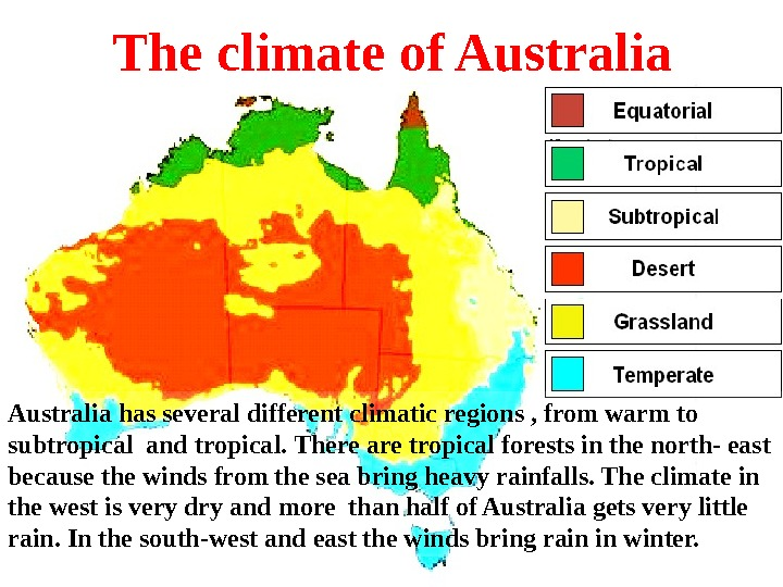 The climate of Australia has several different climatic regions , from warm to subtropical and tropical.