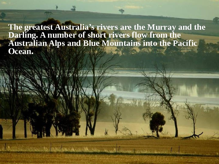 The greatest Australia's rivers are the Murray and the Darling. A number of short rivers flow