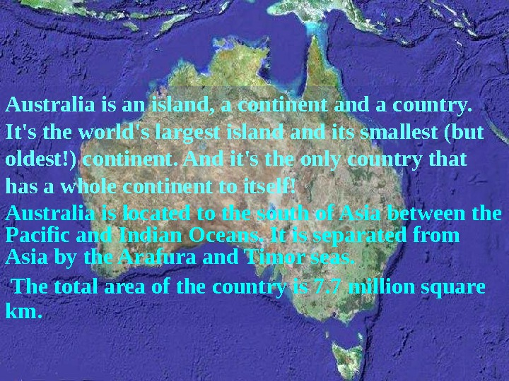 Australia is an island, a continent and a country.  It's the world's largest island its
