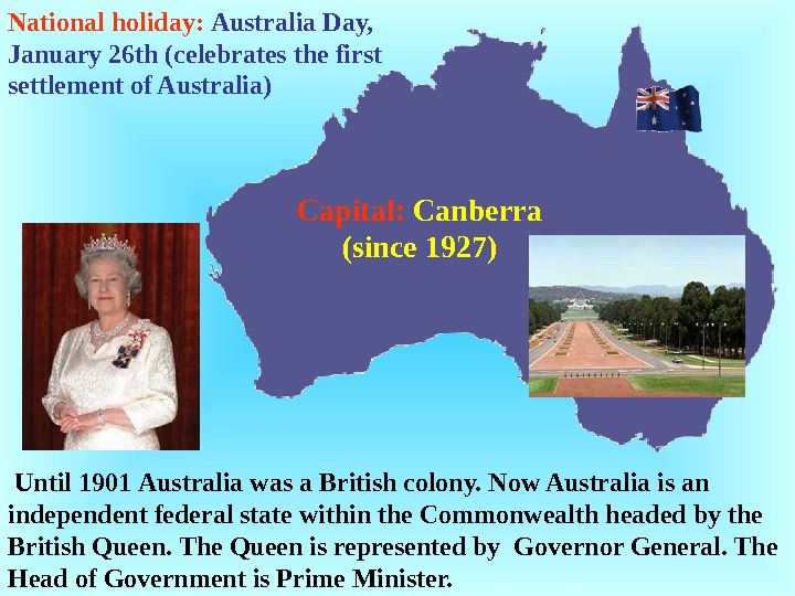 Until 1901 Australia was a British colony. Now Australia is an independent federal state within