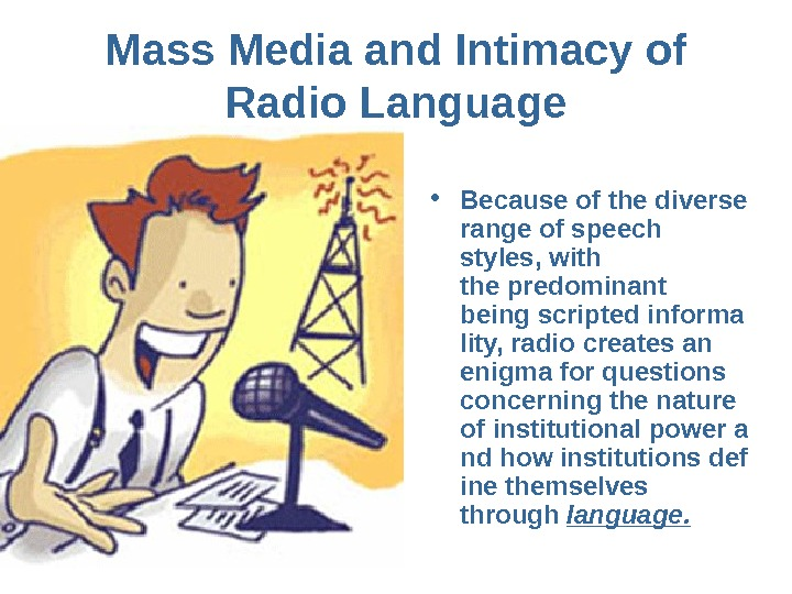 Mass. Mediaand. Intimacyof Radio. Language • Becauseofthediverse rangeofspeech styles, with thepredominant beingscriptedinforma lity, radiocreatesan
