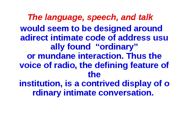 "The language, speech, and talk wouldseemtobedesignedaround adirectintimatecodeofaddressusu allyfound""ordinary"" ormundaneinteraction. Thusthe voiceofradio, thedefiningfeatureof the institution,"