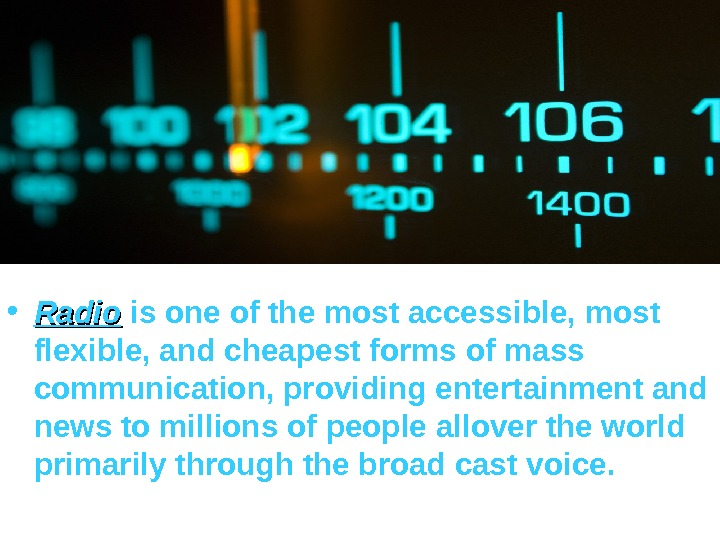 • Radio isoneofthemostaccessible, most flexible, andcheapestformsofmass communication, providingentertainmentand newstomillionsofpeopleallovertheworld primarilythroughthebroadcastvoice.