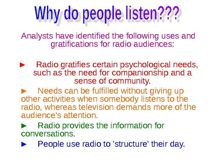 Analysts have identified the following uses and gratifications for radio audiences: ► Radio gratifies