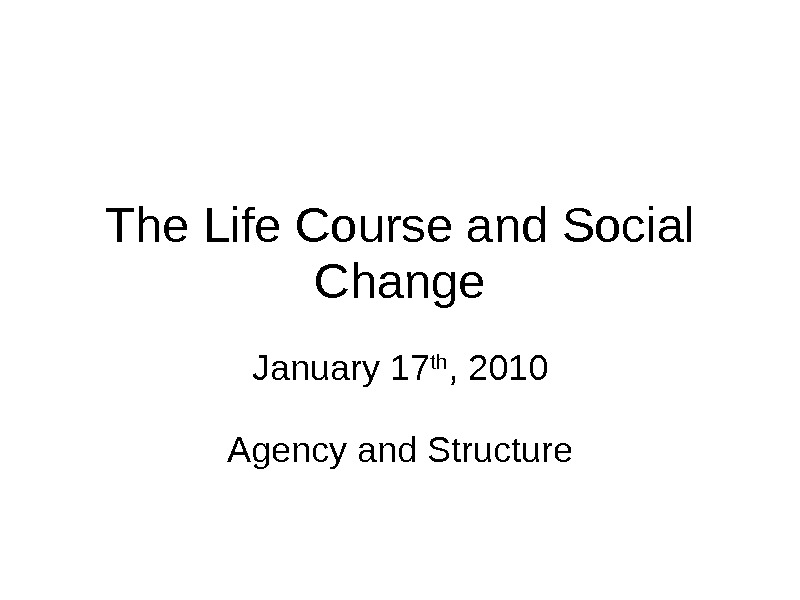 The Life Course and Social Change January 17 th , 2010 Agency and Structure